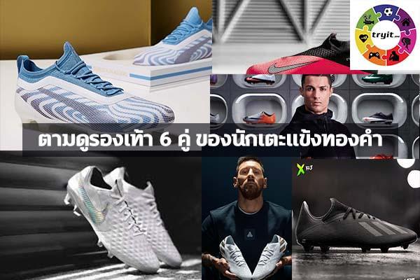ตามดูรองเท้า 6 คู่ ของนักเตะแข้งทองคำ. เทรนใหม่ ไลฟ์สไตล์ ข่าวสาร ความรู้ ความบันเทิงกีฬา
