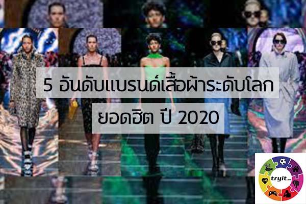 5 อันดับแบรนด์เสื้อผ้าระดับโลกยอดฮิต ปี 2020. เทรนใหม่ ไลฟ์สไตล์ ข่าวสาร ความรู้ ความบันเทิงกีฬา
