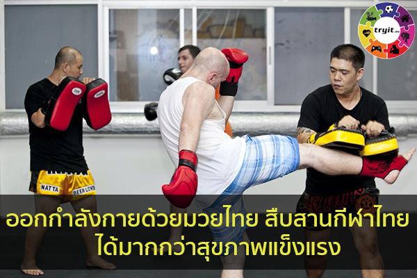 ออกกำลังกายด้วยมวยไทย สืบสานกีฬาไทย ได้มากกว่าสุขภาพแข็งแรง เทรนใหม่ ไลฟ์สไตล์ ข่าวสาร ความรู้ ความบันเทิงกีฬา