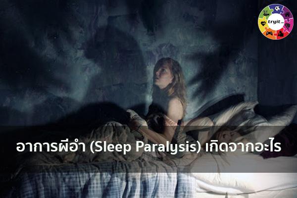 อาการผีอำ (Sleep Paralysis) เกิดจากอะไร เทรนใหม่ ไลฟ์สไตล์ ข่าวสาร ความรู้ ความบันเทิงกีฬา