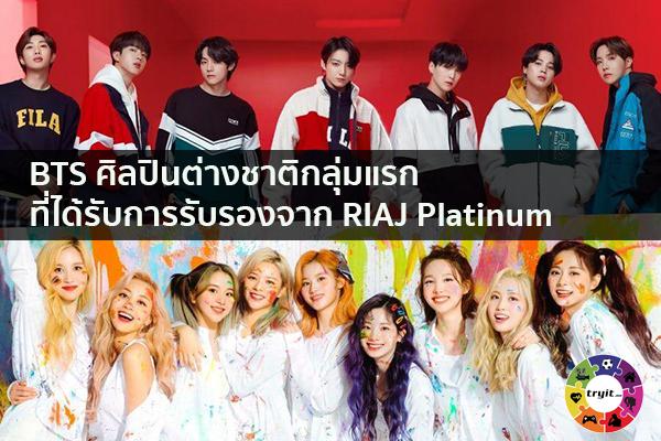 BTS ศิลปินต่างชาติกลุ่มแรกที่ได้รับการรับรองจาก RIAJ Platinum เทรนใหม่ ไลฟ์สไตล์ ข่าวสาร ความรู้ ความบันเทิงกีฬา