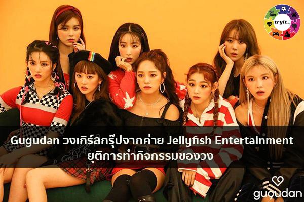 Gugudan วงเกิร์ลกรุ๊ปจากค่าย Jellyfish Entertainment ยุติการทำกิจกรรมของวง เทรนใหม่ ไลฟ์สไตล์ ข่าวสาร ความรู้ ความบันเทิงกีฬา