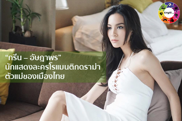 """""""กรีน – อัษฎาพร"""" นักแสดงละครโรแมนติกดราม่าตัวแม่ของเมืองไทย เทรนใหม่ ไลฟ์สไตล์ ข่าวสาร ความรู้ ความบันเทิงกีฬา"""