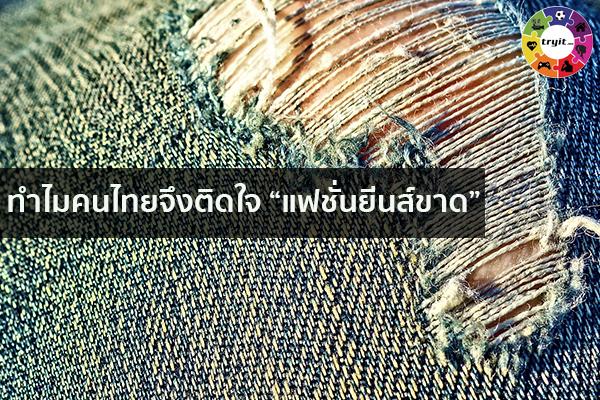 """ทำไมคนไทยจึงติดใจ """"แฟชั่นยีนส์ขาด"""" เทรนใหม่ ไลฟ์สไตล์ ข่าวสาร ความรู้ ความบันเทิงกีฬา"""