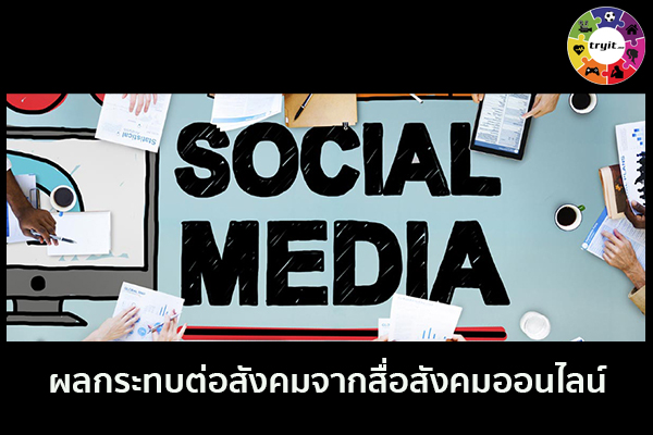 ผลกระทบต่อสังคมจากสื่อสังคมออนไลน์ เทรนใหม่ ไลฟ์สไตล์ ข่าวสาร ความรู้ ความบันเทิงกีฬา
