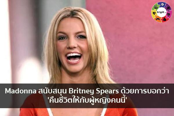 Madonna สนับสนุน Britney Spears ด้วยการบอกว่า 'คืนชีวิตให้กับผู้หญิงคนนี้' เทรนใหม่ ไลฟ์สไตล์ ข่าวสาร ความรู้ ความบันเทิงกีฬา