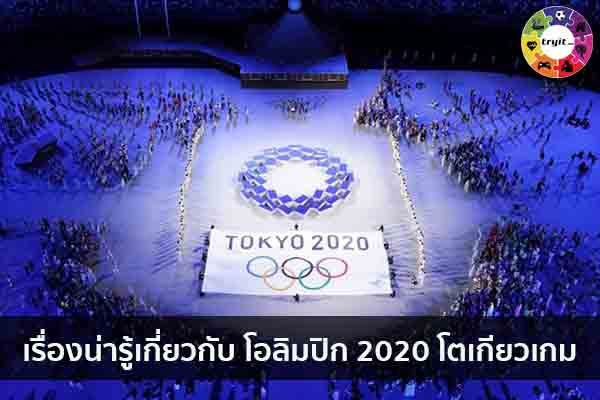 เรื่องน่ารู้เกี่ยวกับ โอลิมปิก 2020 โตเกียวเกม เทรนใหม่ ไลฟ์สไตล์ ข่าวสาร ความรู้ ความบันเทิงกีฬา