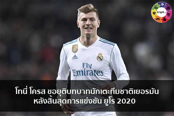 โทนี่ โครส ขอยุติบทบาทนักเตะทีมชาติเยอรมันหลังสิ้นสุดการแข่งขัน ยูโร 2020 เทรนใหม่ ไลฟ์สไตล์ ข่าวสาร ความรู้ ความบันเทิงกีฬา