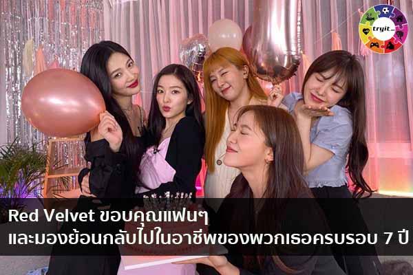 Red Velvet ขอบคุณแฟนๆ และมองย้อนกลับไปในอาชีพของพวกเธอครบรอบ 7 ปี เทรนใหม่ ไลฟ์สไตล์ ข่าวสาร ความรู้ ความบันเทิงกีฬา