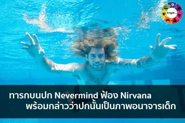 ทารกบนปก Nevermind ฟ้อง Nirvana พร้อมกล่าวว่าปกนั้นเป็นภาพอนาจารเด็ก เทรนใหม่ ไลฟ์สไตล์ ข่าวสาร ความรู้ ความบันเทิงกีฬา