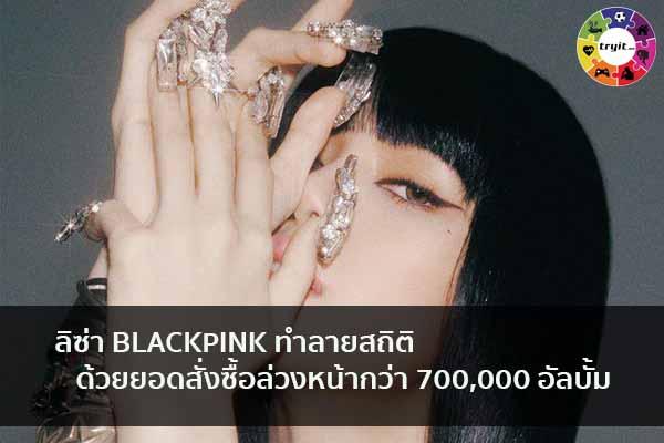ลิซ่า BLACKPINK ทำลายสถิติด้วยยอดสั่งซื้อล่วงหน้ากว่า 700,000 อัลบั้ม เทรนใหม่ ไลฟ์สไตล์ ข่าวสาร ความรู้ ความบันเทิงกีฬา