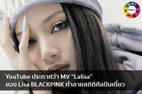 """YouTube ประกาศว่า MV """"Lalisa"""" ของ Lisa BLACKPINK ทำลายสถิติศิลปินเดี่ยว เทรนใหม่ ไลฟ์สไตล์ ข่าวสาร ความรู้ ความบันเทิงกีฬา"""
