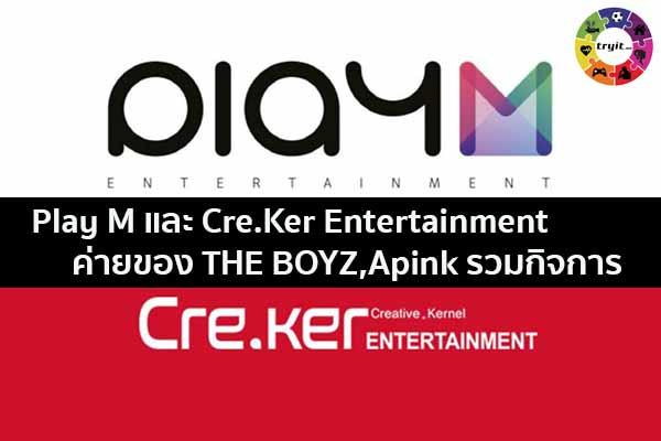 Play M และ Cre.Ker Entertainment ค่ายของ THE BOYZ,Apink รวมกิจการ เทรนใหม่ ไลฟ์สไตล์ ข่าวสาร ความรู้ ความบันเทิงกีฬา